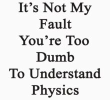 It's Not My Fault You're Too Dumb To Understand Physics  by supernova23