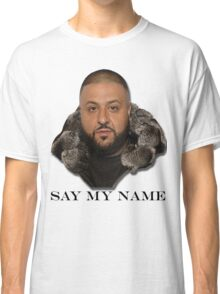 Another One Of Dj Khaled Quote: Say My Name Classic T-Shirt