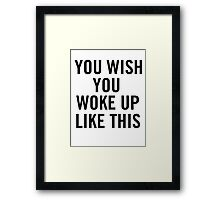 You Wish You Woke Up Like This Framed Print