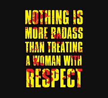 NOTHING IS MORE BADASS THAN TREATING A WOMAN WITH RESPECT Unisex T-Shirt