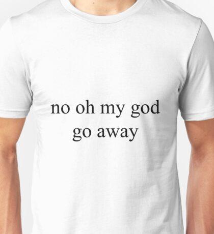 no oh my god go away Unisex T-Shirt