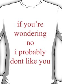 if you're wondering, no, i probably dont like you T-Shirt