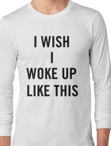 I Wish I Woke Up Like This  Long Sleeve T-Shirt