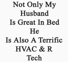 Not Only My Husband Is Great In Bed He Is Also A Terrific HVAC & R Tech  by supernova23
