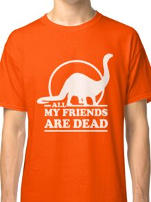 Dinosaur. All my friends are dead  Classic T-Shirt