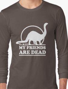 Dinosaur. All my friends are dead  Long Sleeve T-Shirt
