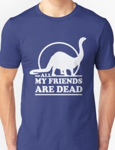 Dinosaur. All my friends are dead  Unisex T-Shirt