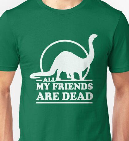 Dinosaur. All my friends are dead  Unisex T-Shirt