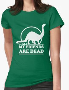 Dinosaur. All my friends are dead  Womens Fitted T-Shirt