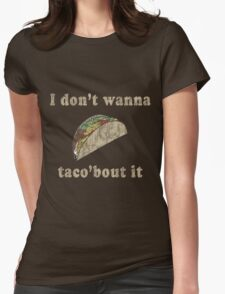 I don't want to taco bout it Womens Fitted T-Shirt