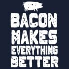 Bacon Makes Everything Better by contoured