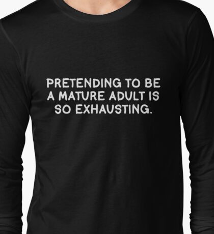 Pretending to be an adult is so exhausting. Long Sleeve T-Shirt