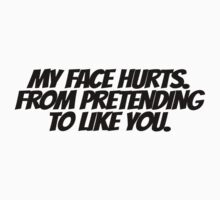 My face hurts. From pretending to like you. by digerati