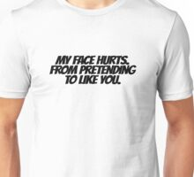 My face hurts. From pretending to like you. Unisex T-Shirt