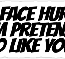 My face hurts. From pretending to like you. Sticker