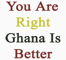You Are Right Ghana Is Better  by supernova23