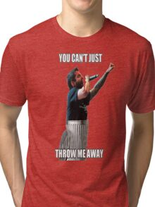 You can't just throw me away! Tri-blend T-Shirt