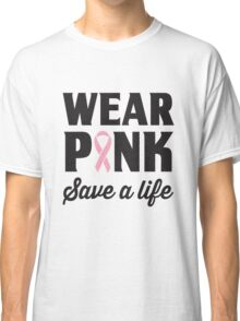 Wear Pink Save A Life Classic T-Shirt