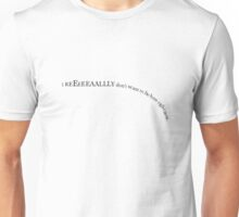 I really don't want to be here right now. Unisex T-Shirt