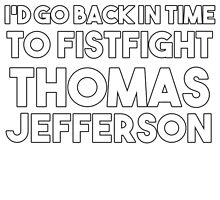 I'd Go Back in Time to Fistfight Thomas Jefferson by McArtistic
