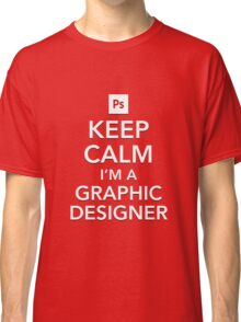 Keep Calm - I'm a Graphic Designer Classic T-Shirt