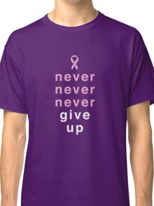 Never Never Never Give Up Classic T-Shirt