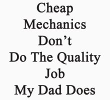 Cheap Mechanics Don't Do The Quality Job My Dad Does  by supernova23