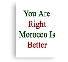 You Are Right Morocco Is Better  Canvas Print