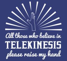 All those who believe in Telekinesis please raise my hand by contoured
