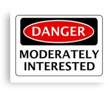 DANGER MODERATELY INTERESTED, FUNNY FAKE SAFETY SIGN Canvas Print