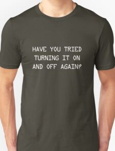 Have you tried turning it on and off again? Unisex T-Shirt