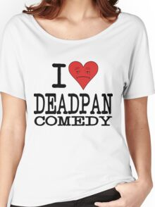 I LOVE DEADPAN COMEDY  Women's Relaxed Fit T-Shirt
