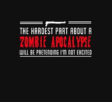The hardest part about a zombie Apocalypse will be pretending I'm not excited Unisex T-Shirt