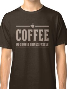 Coffee. Do Stupid Things Faster Classic T-Shirt