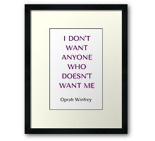 Oprah Winfrey Quote: I DON'T  WANT ANYONE  WHO  DOESN'T WANT ME Framed Print
