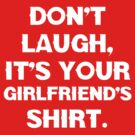 Don't laugh, its your girlfriends shirt. by aamazed