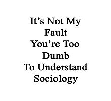 It's Not My Fault You're Too Dumb To Understand Sociology  Photographic Print