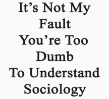It's Not My Fault You're Too Dumb To Understand Sociology  by supernova23