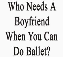 Who Needs A Boyfriend When You Can Do Ballet?  by supernova23