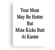 Your Mom May Be Hotter But Mine Kicks Butt At Karate  Canvas Print
