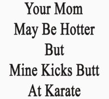 Your Mom May Be Hotter But Mine Kicks Butt At Karate  by supernova23