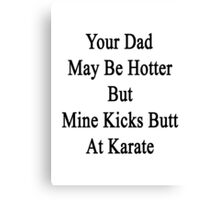 Your Dad May Be Hotter But Mine Kicks Butt At Karate  Canvas Print