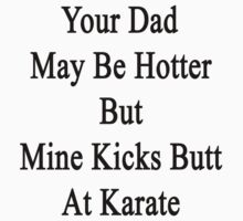 Your Dad May Be Hotter But Mine Kicks Butt At Karate  by supernova23