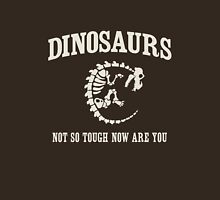 Dinosaurs. Not so tough no are you Unisex T-Shirt
