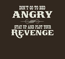 Don't go to bed angry. Stay up and plot your revenge Unisex T-Shirt