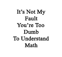It's Not My Fault You're Too Dumb To Understand Math  Photographic Print