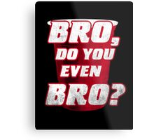 Bro, do you even Bro? Metal Print