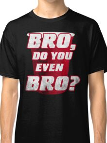Bro, do you even Bro? Classic T-Shirt