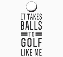 It takes balls to golf like me by sportsfan