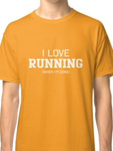 I love running when I'm done Classic T-Shirt